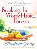 Breaking the Worry Habit... Forever!, Elizabeth George, 1594153027