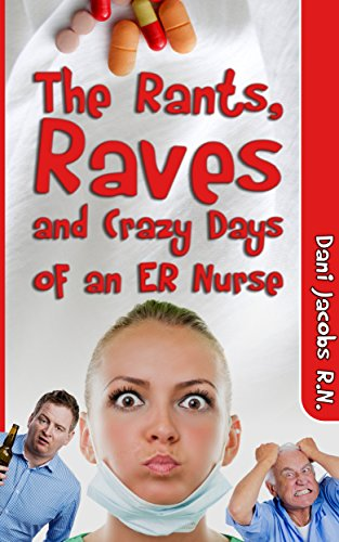 The Rants, Raves and Crazy Days of an ER Nurse: Funny, True Life Stories of Medical Humor from the Emergency Room