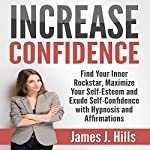 Increase Confidence: Find Your Inner Rockstar, Maximize Your Self-Esteem and Exude Self-Confidence with Hypnosis and Affirmations | James J. Hills