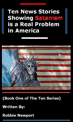 Ten News Stories Showing Satanism is a Real Problem in America (The Ten Series Book 1)