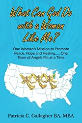 What Can God Do with a Woman Like Me?: One Woman's Mission to Promote Peace, Hope and Healing.....One Team of Angels Pin at a Time