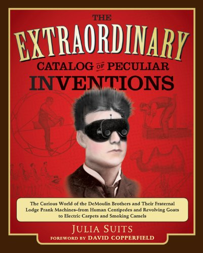 The Extraordinary Catalog of Peculiar Inventions: The Curious World of the Demoulin Brothers and Their Fraternal Lodge Prank Machi nes - from Human Centipedes ... Goats to ElectricCarpets and SmokingC