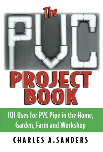 - The PVC Project Book: 101 Uses for PVC Pipe in the Home, Garden, Farm and Workshop