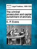 The criminal prosecution and capital punishment of Animals, E. P. Evans, 124007414X
