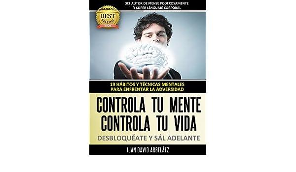 Controla tu Mente, Controla tu vida, DESBLOQUÉATE y Sál adelante: 19 Hábitos y Técnicas mentales para enfrentar la adversidad (Control Mental Control ...