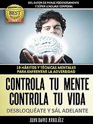 Controla tu Mente, Controla tu vida, DESBLOQUÉATE y Sál adelante: 19 Hábitos y Técnicas mentales para enfrentar la adversidad (Control Mental Control Personal) (Spanish Edition)