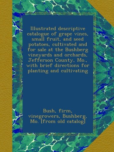 Read Online Illustrated descriptive catalogue of grape vines, small fruit, and seed potatoes, cultivated and for sale at the Bushberg vineyards and orchards, ... brief directions for planting and cultivating pdf epub