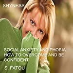 Shyness: Social Anxiety and Phobia: How to Overcome and Be Confident | S. Fatou