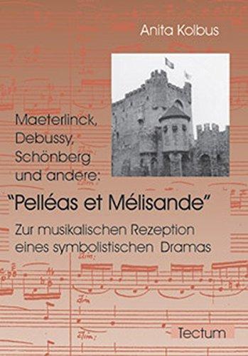 Maeterlinck Debussy Schönberg und andere: Pelléas et Mélisande. Zur musikalischen Rezeption eines symbolistischen Dramas