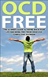 OCD Free:  The Ultimate Guide To Taking Back Your Life and Being Free from Obsessive Compulsive Disorder (OCD Help, OCD Treatment, Anxiety, Self Help, Obsessive Compulsive)