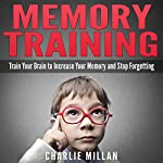 Memory Training: Train Your Brain to Increase Your Memory and Stop Forgetting | Charlie Millan
