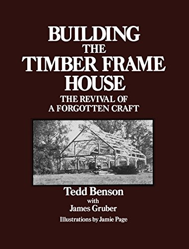 Building the Timber Frame House: The Revival of a Forgotten Craft by [Benson, Tedd]