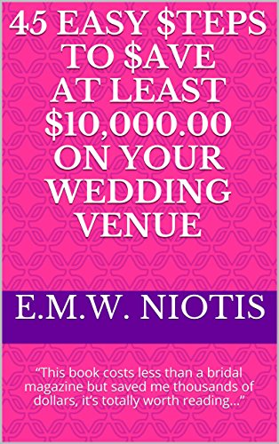 """45 Easy $teps to $ave at Least $10,000.00 on Your Wedding Venue: """"This book costs less than a bridal magazine but saved me thousands of dollars, it's totally ... (Celebrity Wedding Series of Books)"""