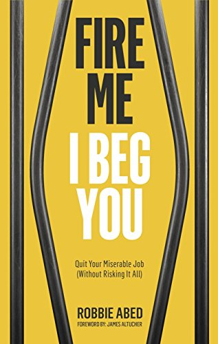 Fire Me I Beg You: Quit Your Miserable Job (Without Risking it All) by [Abed, Robbie]