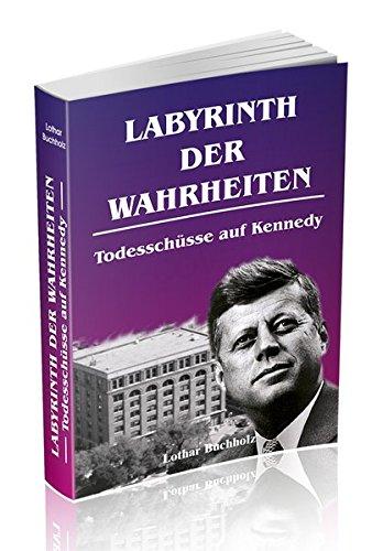 Labyrinth der Wahrheiten - Todesschüsse auf Kennedy: Die Ermordung eines Präsidenten in Dallas / Texas am 22. November 1963. Eine Spurensuche bis in die jüngste Zeit. Fakten über das Attentat interessant und informativ dargestellt