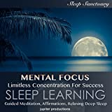 Mental Focus, Limitless Concentration for Success: Sleep Learning: Guided Meditation, Affirmations, Relaxing Deep Sleep