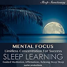 Mental Focus, Limitless Concentration for Success: Sleep Learning: Guided Meditation, Affirmations, Relaxing Deep Sleep Speech by  Jupiter Productions Narrated by Kev Thompson