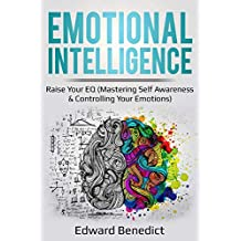 Emotional Intelligence: Raise Your EQ (Mastering Self Awareness & Controlling Your Emotions): Raise Your EQ (Mastering Self Awareness & Controlling Your Emotions)