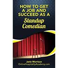 The Fastest, Easiest, and Most Entertaining Way to  Get a Job and Succeed as a Standup Comedian: Becoming A Successful Stand-up Comedian (Stand Up Comedian, ... Stand Up, How To Be A Stand Up Comedian))