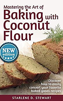 Mastering the Art of Baking with Coconut Flour: Tips & Tricks for Success with This High-Protein, Super Food Flour + Discover How to Easily Convert Your Favorite Baked Goods Recipes by [Stewart, Starlene D.]