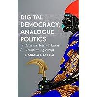 Digital Democracy, Analogue Politics: How the Internet Era is Transforming Politics in Kenya (African Arguments)