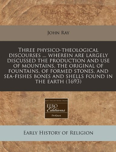 Three physico-theological discourses ... wherein are largely discussed the production and use of mountains, the original of fountains, of formed ... bones and shells found in the earth (1693) PDF