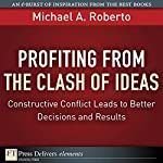 Profiting from the Clash of Ideas: Constructive Conflict Leads to Better Decisions and Results | Michael A. Roberto