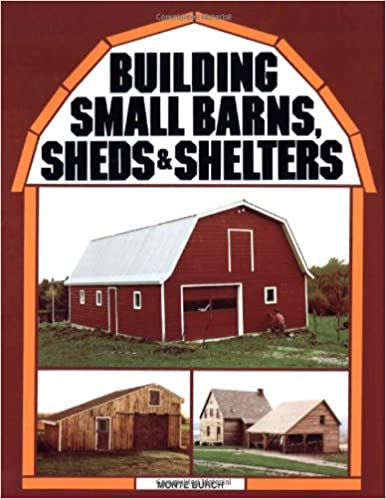 Building Small Barns, Sheds & Shelters: Monte Burch