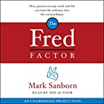 The Fred Factor: How Passion in Your Work and Life Can Turn the Ordinary into the Extraordinary   Mark Sanborn