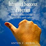 Introvert Success Program: How to Be Successful in Business and Career   Anton C. Huber