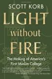 img - for Light without Fire: The Making of America's First Muslim College by Scott Korb (2013-04-16) book / textbook / text book
