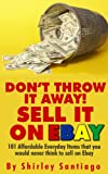 DON' T THROW IT AWAY! SELL IT ON EBAY!: 101 Affordable Everyday Items That You Would Never Think To Sell On eBay