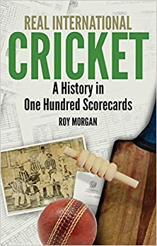 Real International Cricket: A History in One Hundred Scorecards