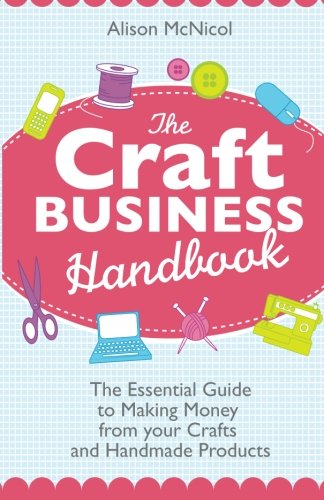The Craft Business Handbook: The Essential Guide To Making Money from Your Crafts and Handmade Products