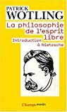 La philosophie de l'esprit libre : Introduction à Nietzsche par Wotling