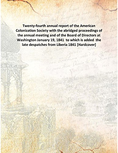 Download Twenty-Fourth Annual Report Of The American Colonization Society With The Abridged Proceedings Of The Annual Meeting And Of The Board Of Directors At Washington January 19, 1841 To Which Is Added The Late Despatches From Liberia [Hardcover] pdf epub