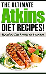 ATKINS: The Ultimate ATKINS Diet Recipes! - Top Atkins Diet Recipes for Beginners (Atkins Diet, Atkins Recipes, Atkins): Atkins Diet