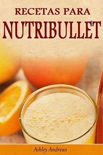 Recetas Para Nutribullet® Pérdida De Peso Y Licuados Para Tu Nutribullet® (Spanish Edition