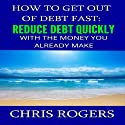 How to Get Out of Debt Fast: Reduce Debt Quickly with the Money You Currently Make Audiobook by Chris Rogers Narrated by Dan McGowan