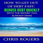 How to Get Out of Debt Fast: Reduce Debt Quickly with the Money You Currently Make | Chris Rogers