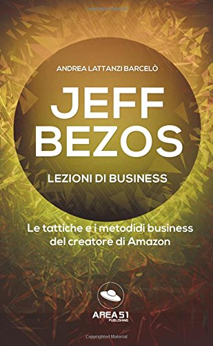 Jeff Bezos. Lezioni di business: Le tattiche e i metodi di business del creatore di Amazon (Italian Edition) PDF