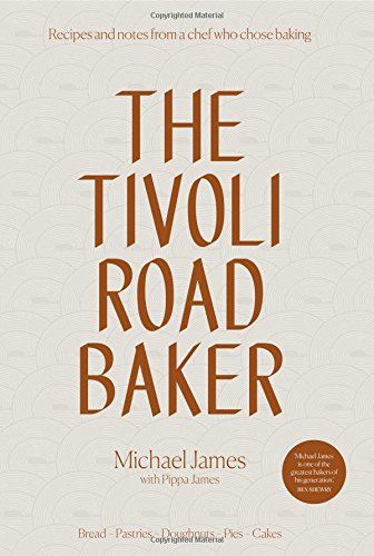 The Tivoli Road Baker: Recipes and Notes from a Chef Who Chose Baking by Michael James, Pippa James