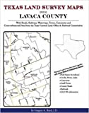 Texas Land Survey Maps for Lavaca County : With Roads, Railways, Waterways, Towns, Cemeteries and Including Cross-referenced Data from the General Land Office and Texas Railroad Commission, Boyd, Gregory A., 1420349996