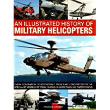 An Illustrated History of Military Helicopters: Every Generation Of Rotorcraft, From Early Prototypes To The Specialist Models Of Today, Shown In Over 200 Photographs