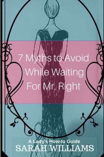 7 Myths to Avoid While Waiting For Mr. Right: A Lady's How-To Guide pdf epub