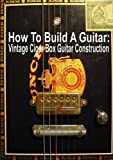 How To Build A Guitar: Vintage Cigar Box Guitar Construction