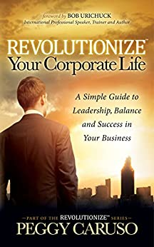 Revolutionize Your Corporate Life: A Simple Guide to Leadership, Balance, and Success in Your Business by [Caruso, Peggy]