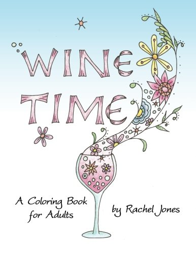 Wine Time Coloring Book: A Stress Relieving Coloring Book For Adults, Filled With Whimsy And Wine (Whimsical Refreshments) (Volume 1) by Rachel Jones