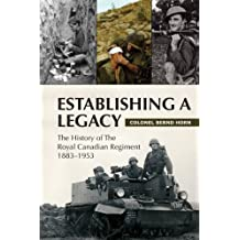 Establishing a Legacy: The History of the Royal Canadian Regiment 1883-1953: Written by Colonel Bernd Horn, 2008 Edition, (1st Printing) Publisher: Dundurn [Paperback]