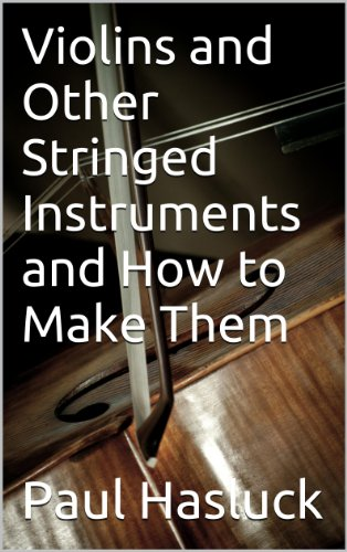 Violins and Other Stringed Instruments and How to Make Them